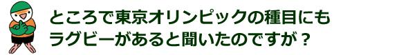ところで東京オリンピックの種目にもラグビーがあると聞いたのですが?